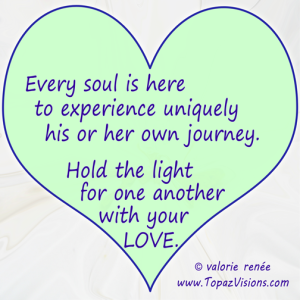 Every soul is here to experience uniquely his or her own journey.